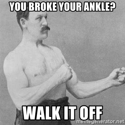 overly manlyman - You broke your ankle? Walk it off