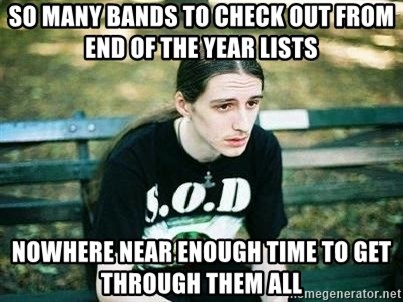 depressed metalhead - SO many bands to check out from end of the year lists nowhere near enough time to get through them all