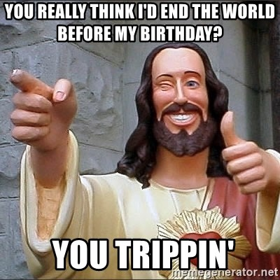 Jesus - You really think I'D END THE WORLD BEFORE MY BIRTHDAY?  You trippin'
