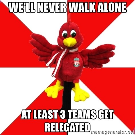 Liverpool Problems - we'll never walk alone AT LEAST 3 teams get relegated
