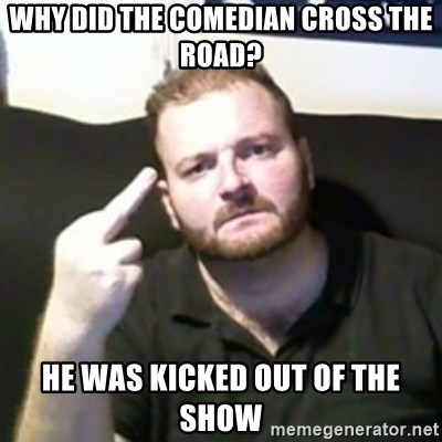Angry Drunken Comedian - WHY DID THE COMEDIAN CROSS THE ROAD? HE WAS KICKED OUT OF THE SHOW