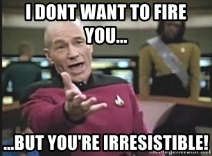 Captain Picard - I dont want to fire you... ...But you're irresistible!
