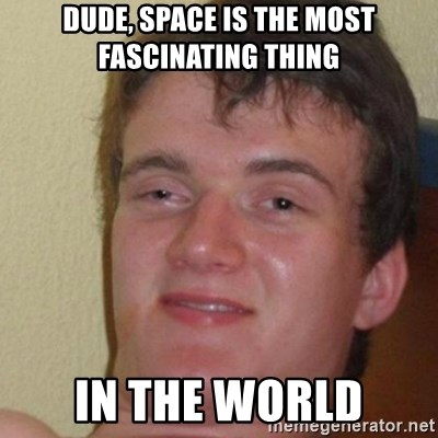 really high guy - Dude, Space is the most fascinating thing in the world