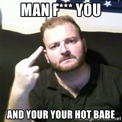 Angry Drunken Comedian - MAN F*** YOU AND YOUR YOUR HOT BABE
