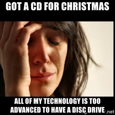 First World Problems - Got a Cd for Christmas  All of my technology is too advaNced to have a disc drive