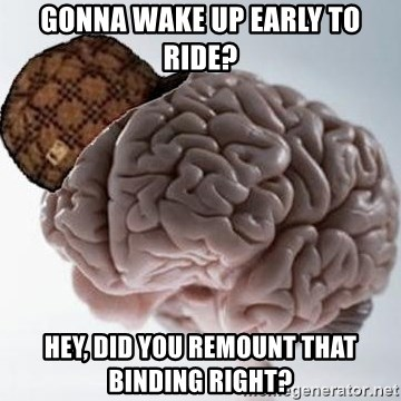 Scumbag Brain - gonna wake up early to ride? hey, did you remount that binding right?