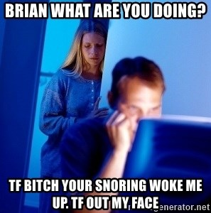Internet Husband - BRIAN WHAT ARE YOU DOING? TF BITCH YOUR SNORING WOKE ME UP. TF OUT MY FACE