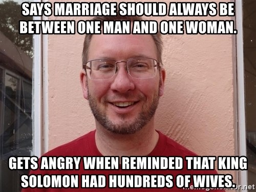 Asshole Christian missionary - says marriage should always be between one man and one woman. gets angry when reminded that king solomon had hundreds of wives.