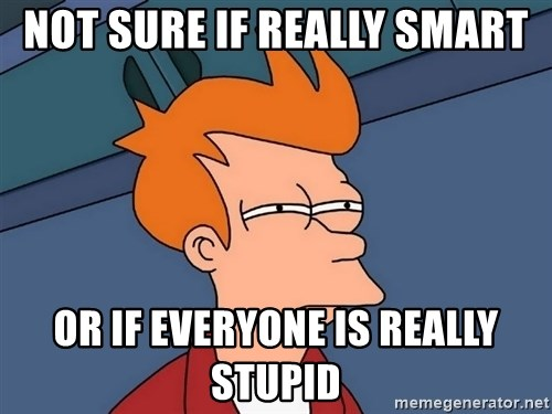 Futurama Fry - not sure if really smart or if everyone is really stupid