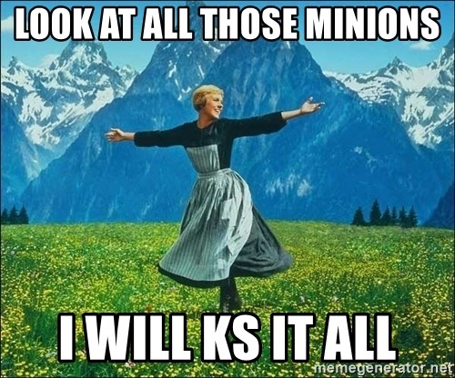 Look at all the things - look at all those minions i will ks it all