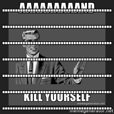 kill yourself guy - aaaaaaaaand ........................................................................................................................................................................................................................................................................................................................