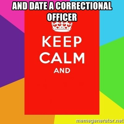 Keep calm and - And date a correctional officer