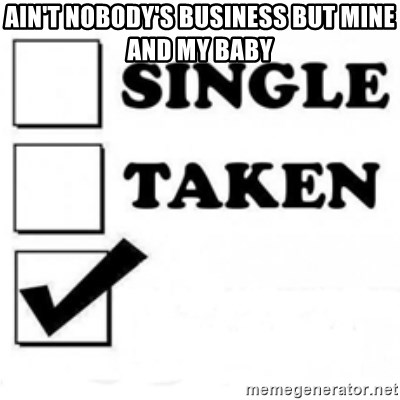 single taken checkbox - Ain't nobody's business But mine and my baby