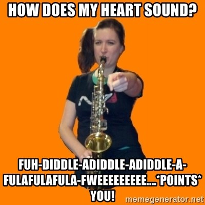 SaxGirl - how does my heart sound? fuh-diddle-adiddle-adiddle-a-fulafulafula-fweeeeeeeee....*points*  YOU!