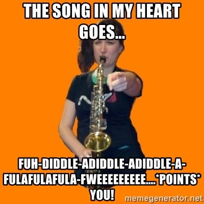 SaxGirl - the song in my heart goes... fuh-diddle-adiddle-adiddle-a-fulafulafula-fweeeeeeeee....*points*  YOU!