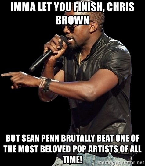 Kanye West - Imma let you finish, chris brown but sean penn brutally beat one of the most beloved pop artists of all time!