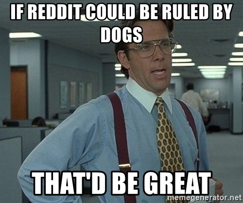 Bill Lumbergh - If Reddit Could be ruled by dogs  ThaT'd be great