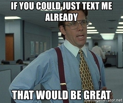 Bill Lumbergh - if you could just text me already that would be great