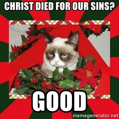 GRUMPY CAT ON CHRISTMAS - Christ died for Our sins? Good