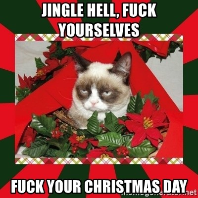 GRUMPY CAT ON CHRISTMAS - JINGLE HELL, FUCK YOURSELVES fuck your christmas day