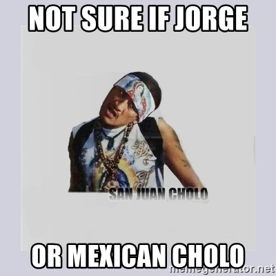 san juan cholo - NOT SURE IF JORGE  OR MEXICAN CHOLO