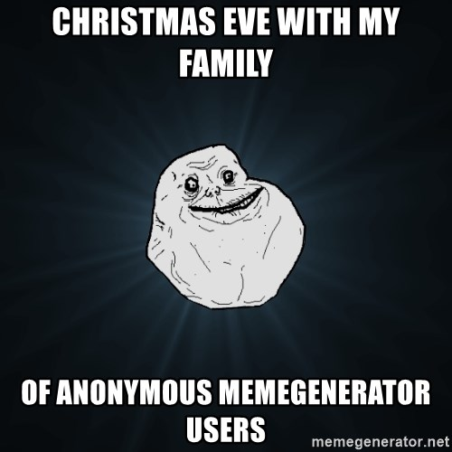 Forever Alone - christmas eve with my family of anonymous memegenerator users