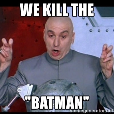 "dr. evil quote - we kill the  ""batman"""