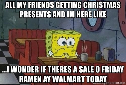 Coffee shop spongebob - all my friends getting Christmas presents and im here like ...I wonder if theres a sale o Friday ramen ay walmart today
