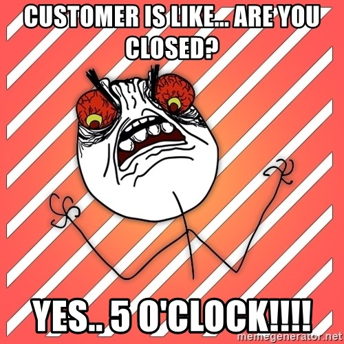 iHate - Customer is like... are you closed? Yes.. 5 o'clock!!!!