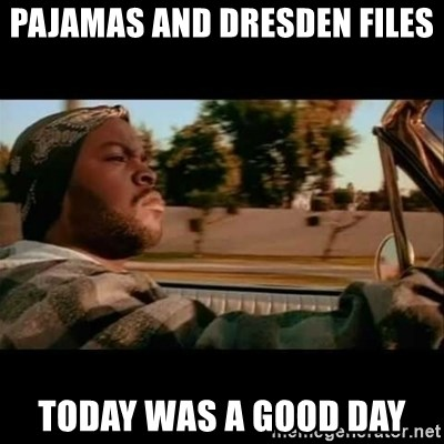 Ice Cube- Today was a Good day - Pajamas and Dresden Files Today was a good day