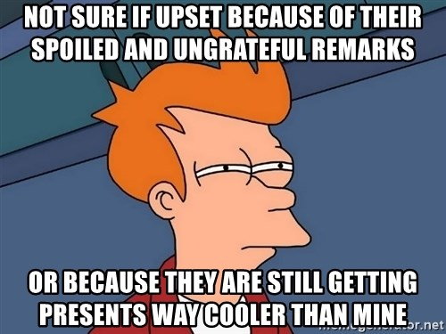Futurama Fry - not sure if upset because of their spoiled and ungrateful remarks or because they are still getting presents way cooler than mine