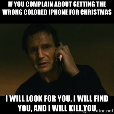 liam neeson taken - if you complain about getting the wrong colored iphone for christmas i will look for you, i will find you, and i will kill you