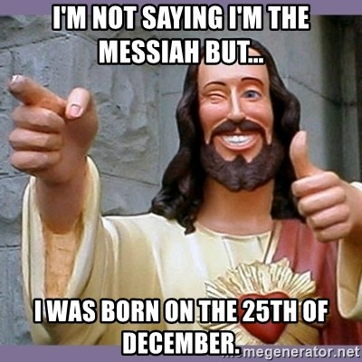 buddy jesus - I'm not saying I'm the Messiah but... I WAS born on The 25th of December.