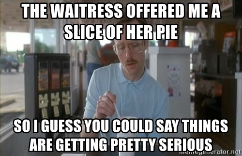 so i guess you could say things are getting pretty serious - The waitress offered me a slice of Her pie So I guess you could say things are getting pretty serious