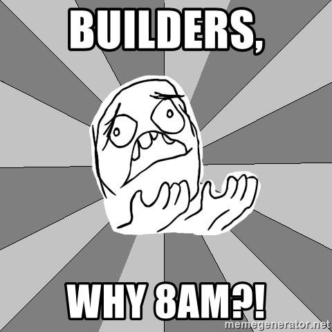 Whyyy??? - Builders, why 8am?!