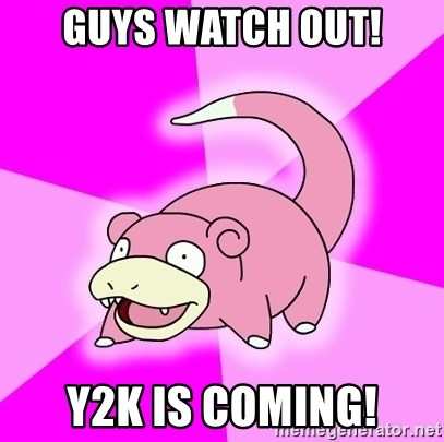 Slowpoke - Guys watch out! y2k is coming!