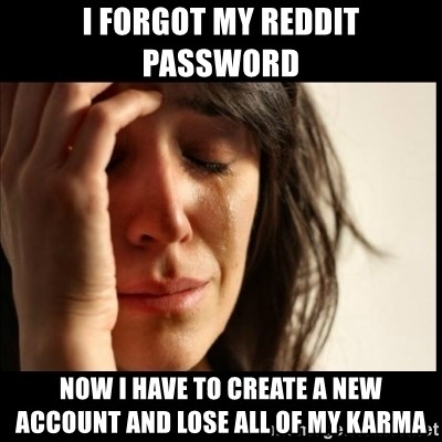 First World Problems - I forgot my reddit password NoW i have to create a new account and lose all of my karma