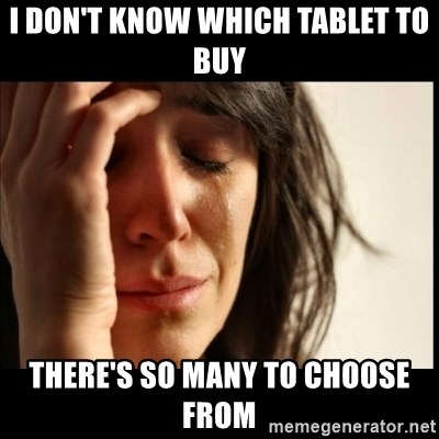 First World Problems - i don't know which tablet to buy there's so many to choose from