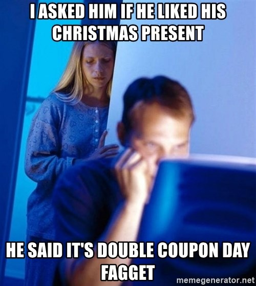 Redditors Wife - I ASKED HIM IF HE LIKED HIS CHRISTMAS PRESENT HE SAID It's double coupon day fagget