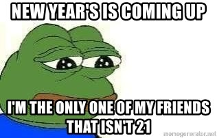 Sad Frog - NEW YEAR'S IS COMING UP i'M THE ONLY ONE OF MY FRIENDS THAT ISN'T 21