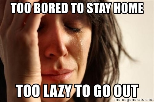 First World Problems - Too bored to stay home Too lazy to go out