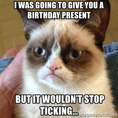 Grumpy Cat  - I was going to give you a birthday present  but it wouldn't stop ticking...