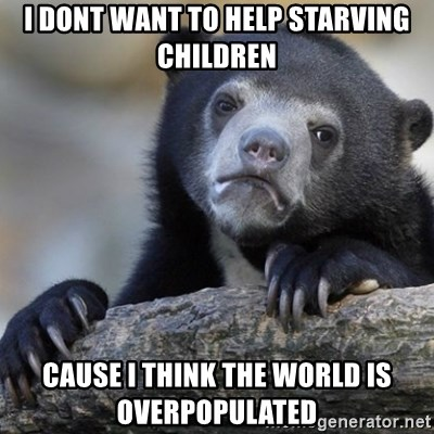 Confession Bear - I dont want to help starving children cause i think the world is overpopulated