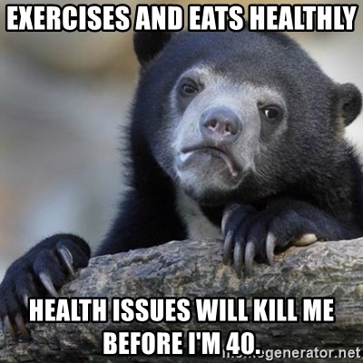 Confession Bear - EXERCISES AND EATS HEALTHLY hEALTH ISSUES WILL KILL ME BEFORE I'M 40.