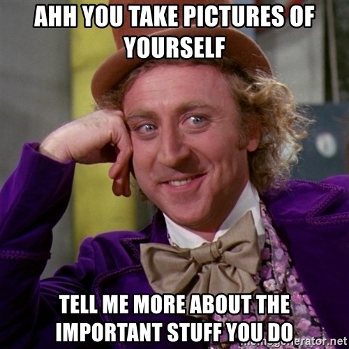 Willy Wonka - ahh you take pictures of yourself TELL ME MORE ABOUT THE IMPORTANT STUFF YOU DO