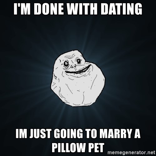 Forever Alone - I'M DONE WITH dating im just going to marry a pillow pet