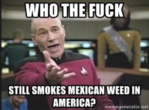 Picard Wtf - who the fuck still smokes mexican weed in America?
