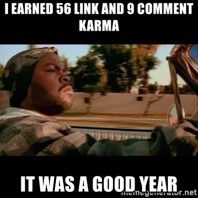 Ice Cube- Today was a Good day - I earned 56 Link and 9 comment karma It was a good year