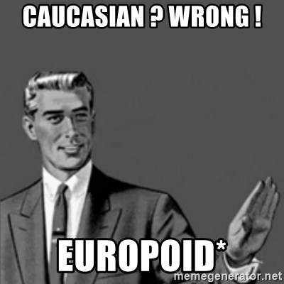 Correction Guy - caucasian ? wrong !  europoid*