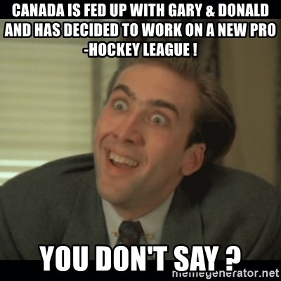Nick Cage - canada is fed up with gary & donald and has decided to work on a new pro-hockey league ! you don't say ?